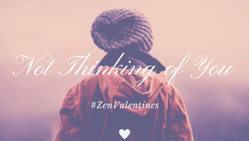 Not thinking of you. #ZenValentine